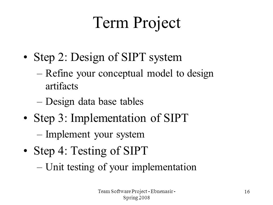 Team Software Project - Ebnenasir - Spring 2008 Term Project Step 2: Design of SIPT system –Refine your conceptual model to design artifacts –Design data base tables Step 3: Implementation of SIPT –Implement your system Step 4: Testing of SIPT –Unit testing of your implementation 16