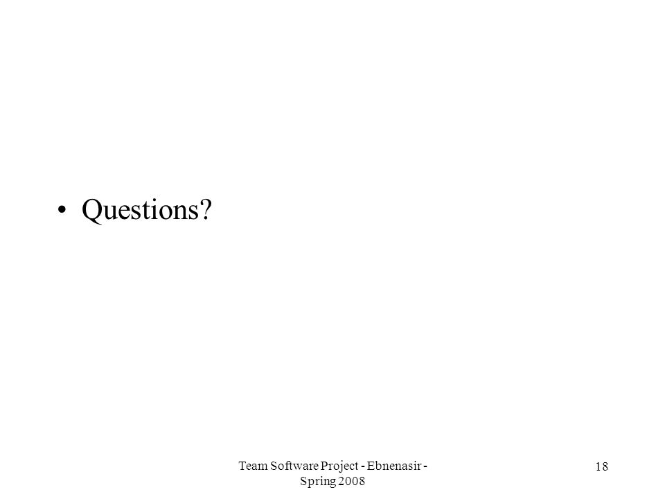 Team Software Project - Ebnenasir - Spring 2008 18 Questions