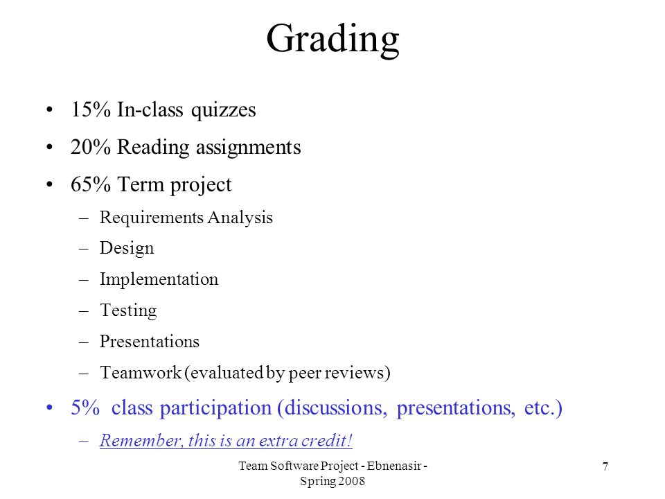 Team Software Project - Ebnenasir - Spring 2008 8 Grading - continued Grade range: –95% - 100%  A –90% - 94%  AB –85% - 89%  B –80% - 84%  BC –75% - 79%  C –70% - 74%  CD –Less than 70%  D Re-grading –All re-grade requests must be submitted 3 days after the receipt of your grade –Re-grades can go in either direction!