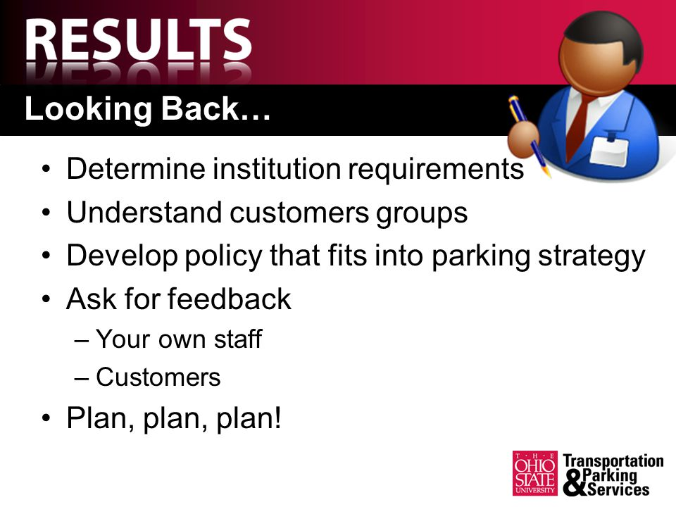 Looking Back… Determine institution requirements Understand customers groups Develop policy that fits into parking strategy Ask for feedback –Your own staff –Customers Plan, plan, plan!