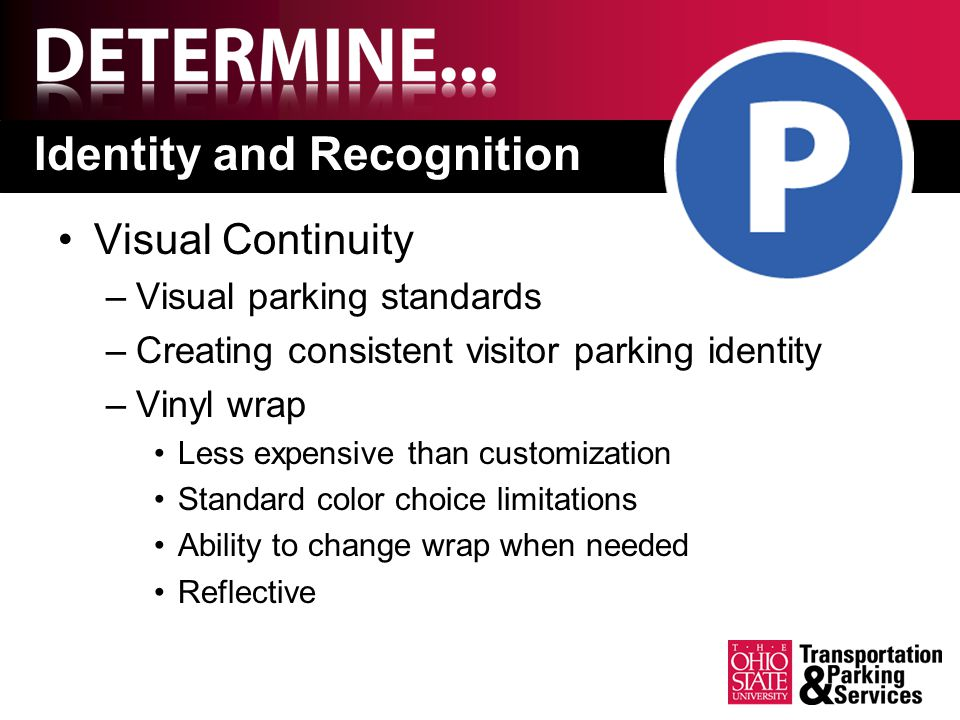 Identity and Recognition Visual Continuity –Visual parking standards –Creating consistent visitor parking identity –Vinyl wrap Less expensive than customization Standard color choice limitations Ability to change wrap when needed Reflective