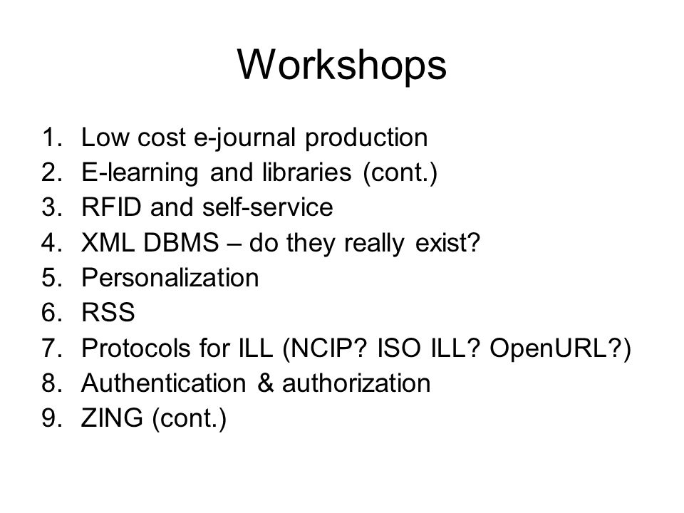 Workshops 1.Low cost e-journal production 2.E-learning and libraries (cont.) 3.RFID and self-service 4.XML DBMS – do they really exist.