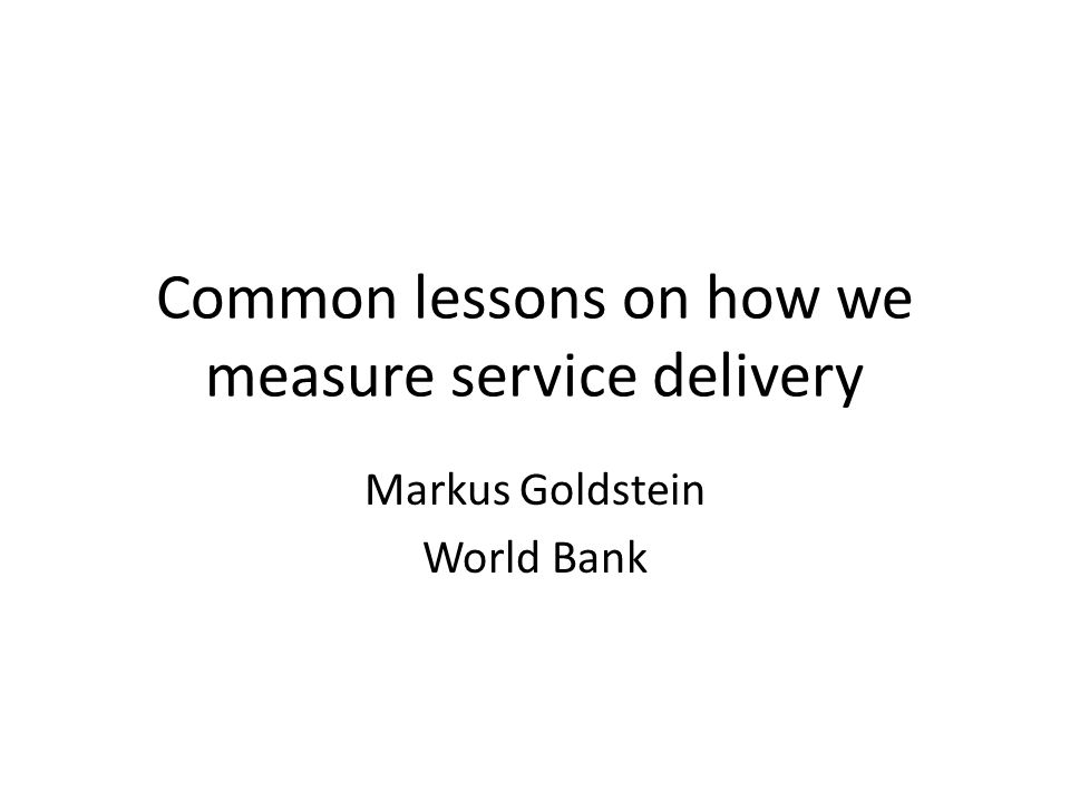 Common lessons on how we measure service delivery Markus Goldstein World Bank