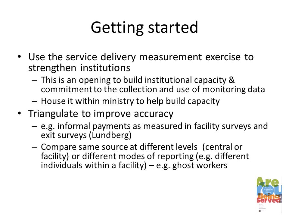 Getting started Use the service delivery measurement exercise to strengthen institutions – This is an opening to build institutional capacity & commitment to the collection and use of monitoring data – House it within ministry to help build capacity Triangulate to improve accuracy – e.g.