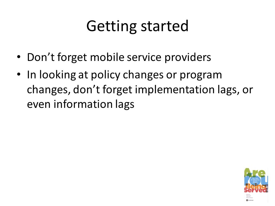 Getting started Don't forget mobile service providers In looking at policy changes or program changes, don't forget implementation lags, or even information lags