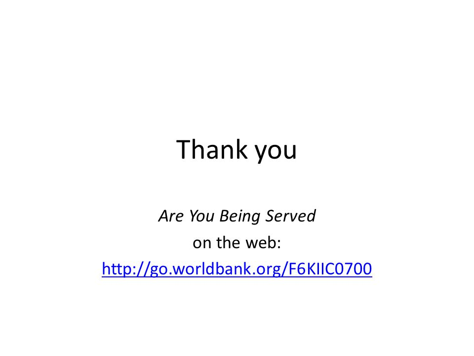 Thank you Are You Being Served on the web: http://go.worldbank.org/F6KIIC0700