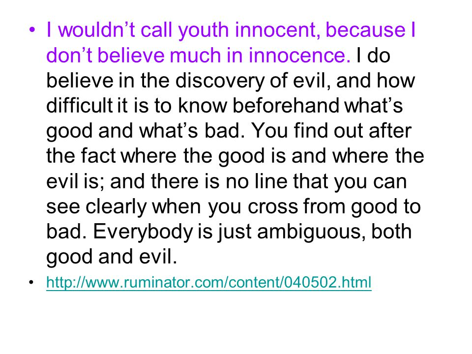 I wouldn't call youth innocent, because I don't believe much in innocence. I do believe in the discovery of evil, and how difficult it is to know befo