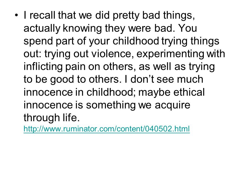 I recall that we did pretty bad things, actually knowing they were bad. You spend part of your childhood trying things out: trying out violence, exper