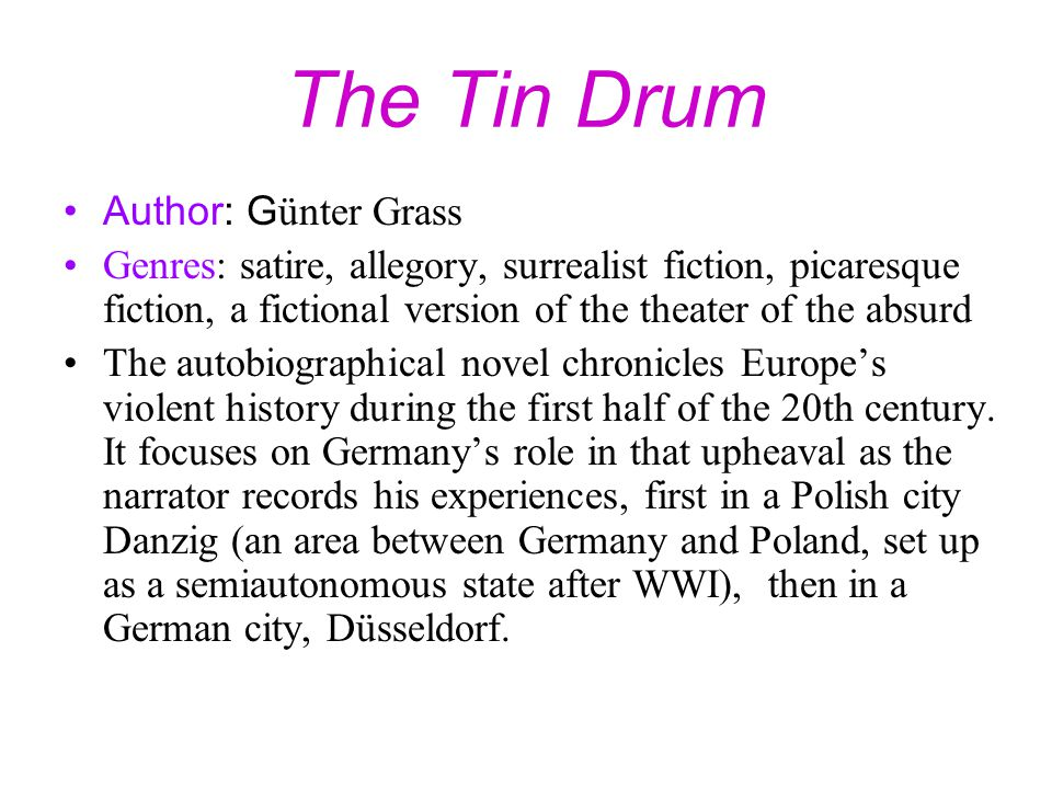 The Tin Drum Author: G ünter Grass Genres: satire, allegory, surrealist fiction, picaresque fiction, a fictional version of the theater of the absurd The autobiographical novel chronicles Europe's violent history during the first half of the 20th century.