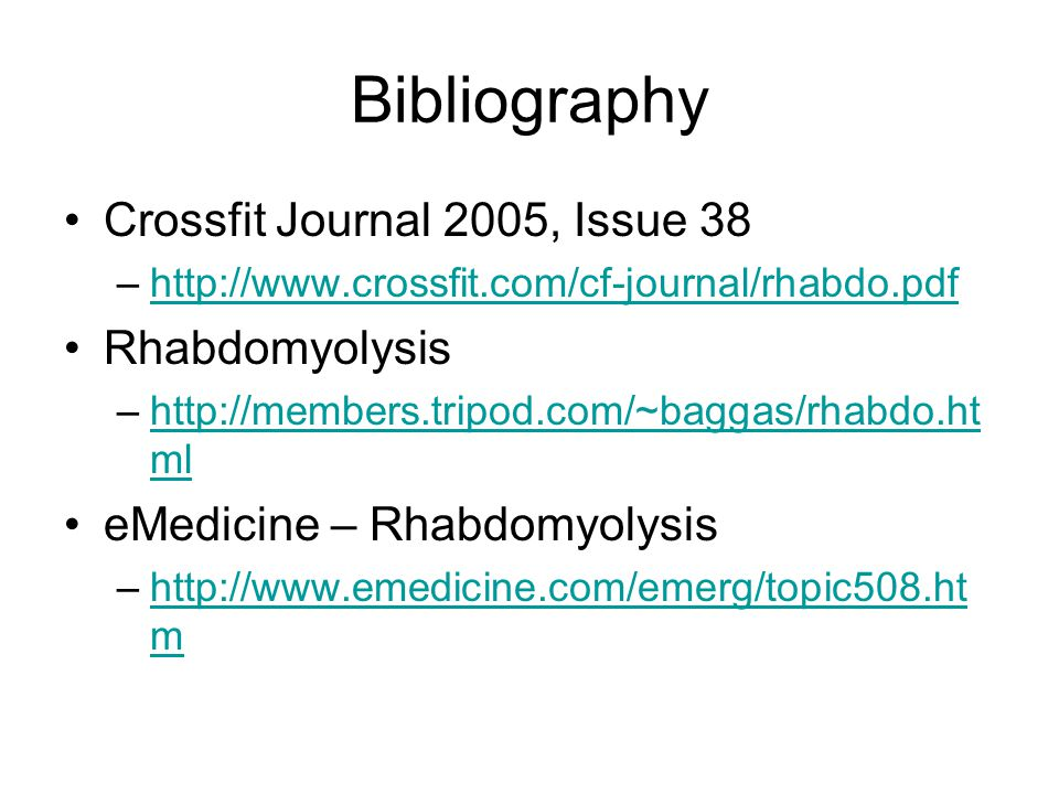 Bibliography Crossfit Journal 2005, Issue 38 –http://www.crossfit.com/cf-journal/rhabdo.pdfhttp://www.crossfit.com/cf-journal/rhabdo.pdf Rhabdomyolysi