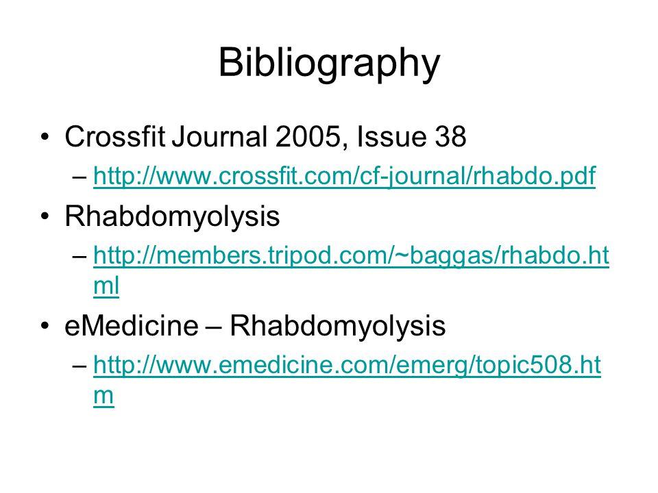 Bibliography Crossfit Journal 2005, Issue 38 –http://www.crossfit.com/cf-journal/rhabdo.pdfhttp://www.crossfit.com/cf-journal/rhabdo.pdf Rhabdomyolysis –http://members.tripod.com/~baggas/rhabdo.ht mlhttp://members.tripod.com/~baggas/rhabdo.ht ml eMedicine – Rhabdomyolysis –http://www.emedicine.com/emerg/topic508.ht mhttp://www.emedicine.com/emerg/topic508.ht m