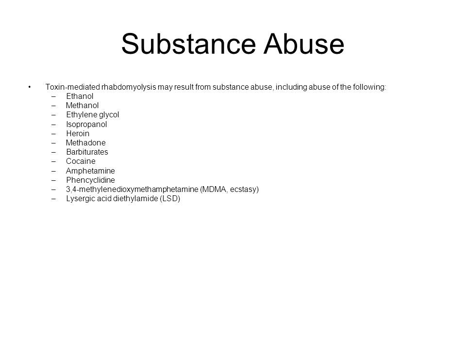 Substance Abuse Toxin-mediated rhabdomyolysis may result from substance abuse, including abuse of the following: –Ethanol –Methanol –Ethylene glycol –Isopropanol –Heroin –Methadone –Barbiturates –Cocaine –Amphetamine –Phencyclidine –3,4-methylenedioxymethamphetamine (MDMA, ecstasy) –Lysergic acid diethylamide (LSD)