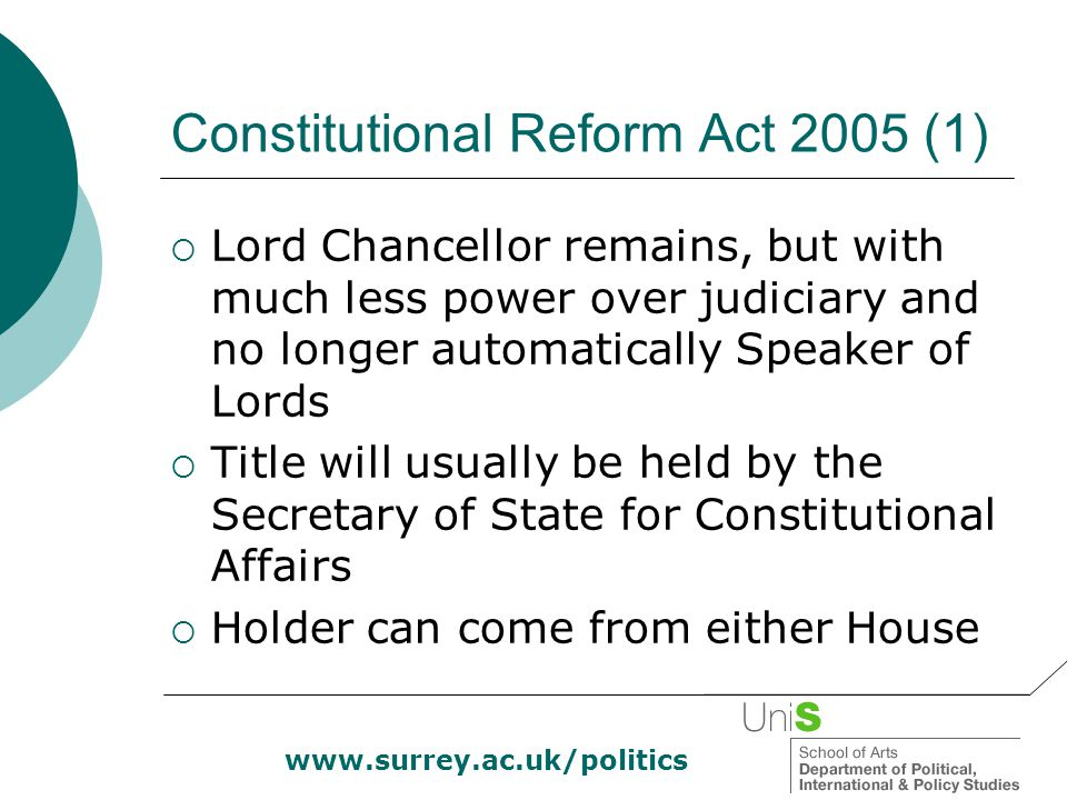 www.surrey.ac.uk/politics Constitutional Reform Act 2005 (1)  Lord Chancellor remains, but with much less power over judiciary and no longer automati