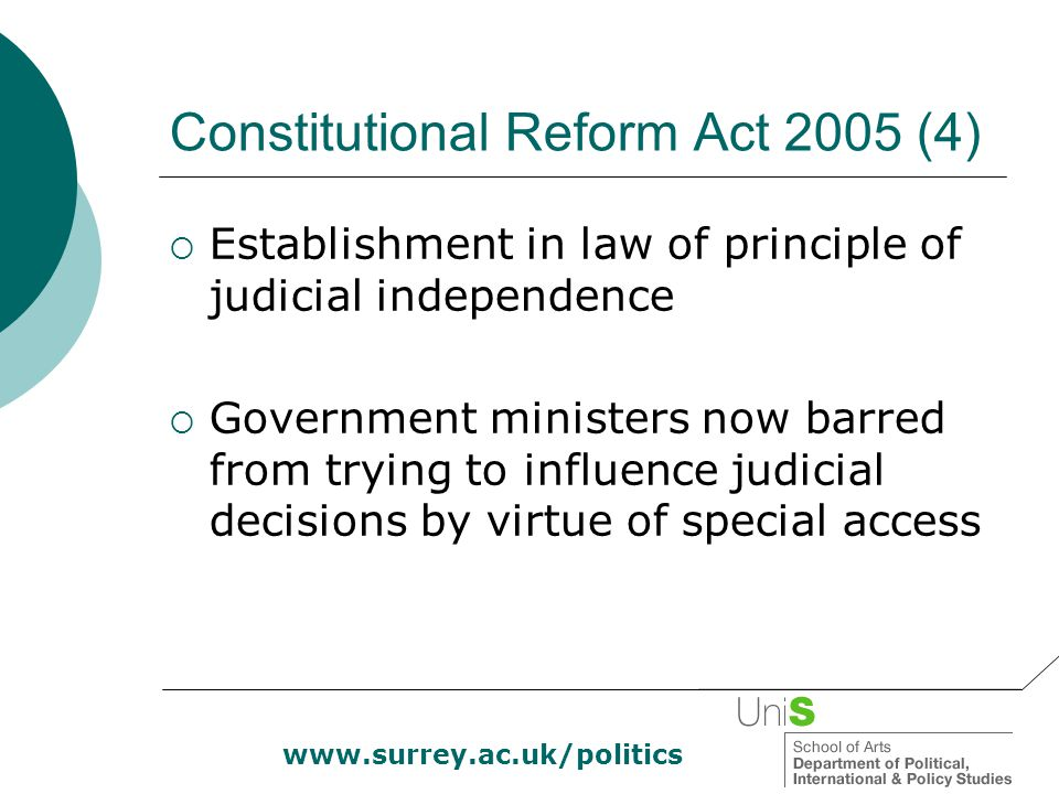 www.surrey.ac.uk/politics Constitutional Reform Act 2005 (4)  Establishment in law of principle of judicial independence  Government ministers now b