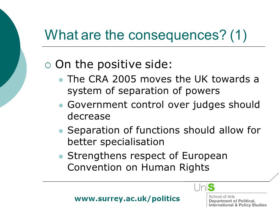 www.surrey.ac.uk/politics What are the consequences? (1)  On the positive side: The CRA 2005 moves the UK towards a system of separation of powers Go