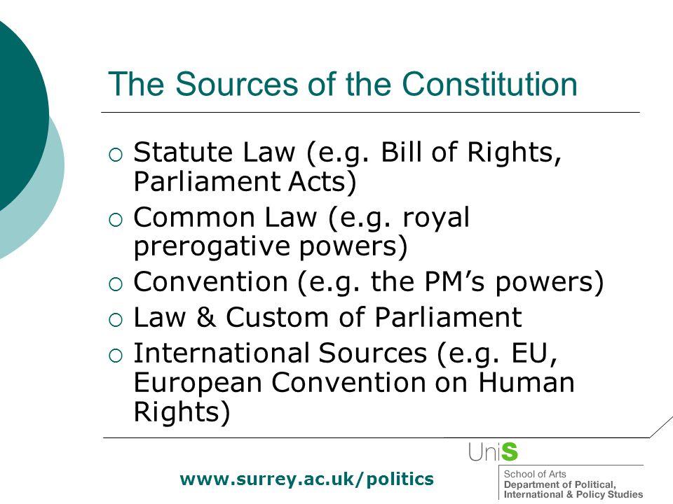 www.surrey.ac.uk/politics The Sources of the Constitution  Statute Law (e.g. Bill of Rights, Parliament Acts)  Common Law (e.g. royal prerogative po