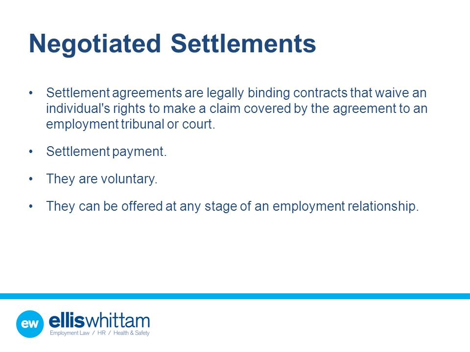 Negotiated Settlements Settlement agreements are legally binding contracts that waive an individual s rights to make a claim covered by the agreement to an employment tribunal or court.