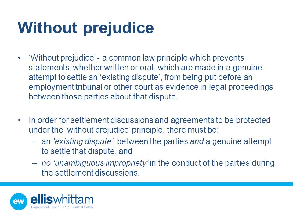 Without prejudice 'Without prejudice' - a common law principle which prevents statements, whether written or oral, which are made in a genuine attempt to settle an 'existing dispute', from being put before an employment tribunal or other court as evidence in legal proceedings between those parties about that dispute.