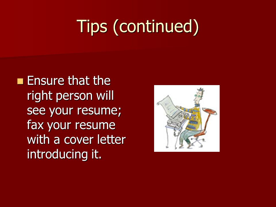 Tips (continued) Ensure that the right person will see your resume; fax your resume with a cover letter introducing it.