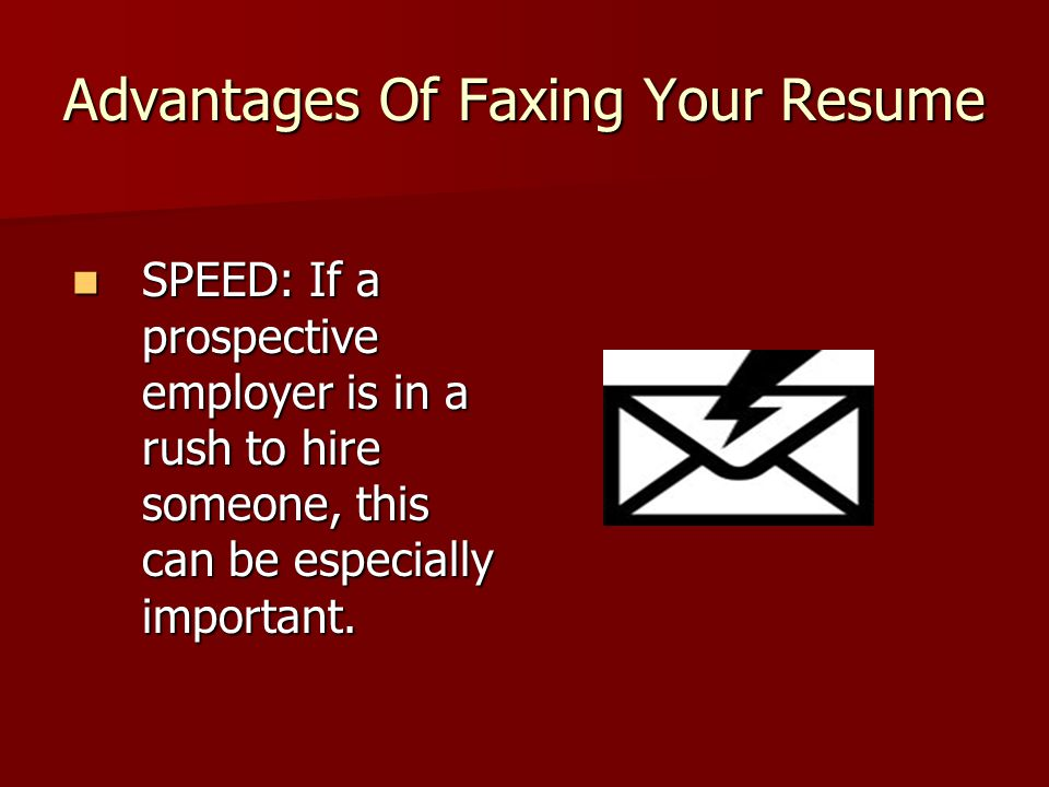Advantages Of Faxing Your Resume (continued) CONVENIENCE: Even with prospective employers who aren't in a rush, faxing them your resume can make their lives much easier.