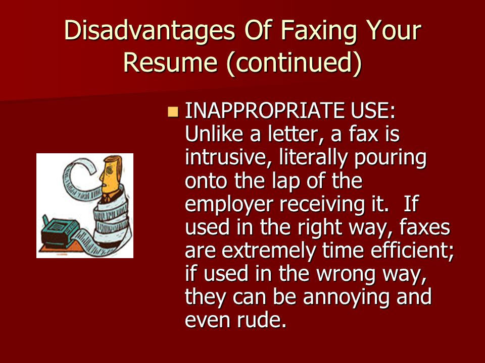 Disadvantages Of Faxing Your Resume (continued) INAPPROPRIATE USE: Unlike a letter, a fax is intrusive, literally pouring onto the lap of the employer receiving it.