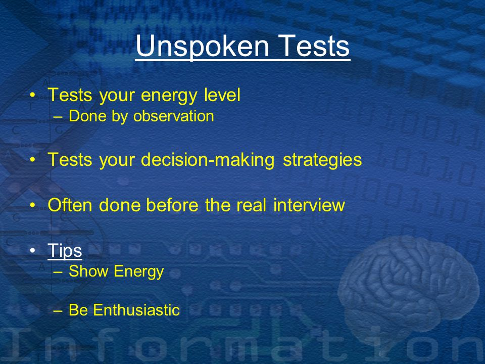 Unspoken Tests Tests your energy level –Done by observation Tests your decision-making strategies Often done before the real interview Tips –Show Energy –Be Enthusiastic