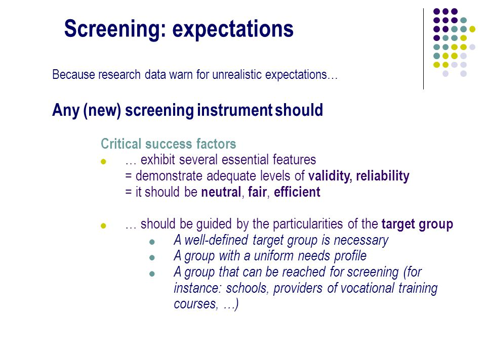 Screening: expectations Because research data warn for unrealistic expectations… Any (new) screening instrument should Critical success factors !… exhibit several essential features = demonstrate adequate levels of validity, reliability = it should be neutral, fair, efficient !… should be guided by the particularities of the target group .