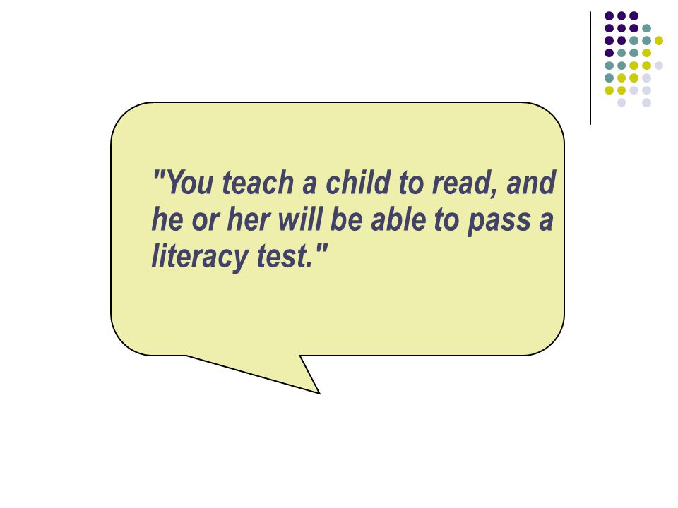 You teach a child to read, and he or her will be able to pass a literacy test.