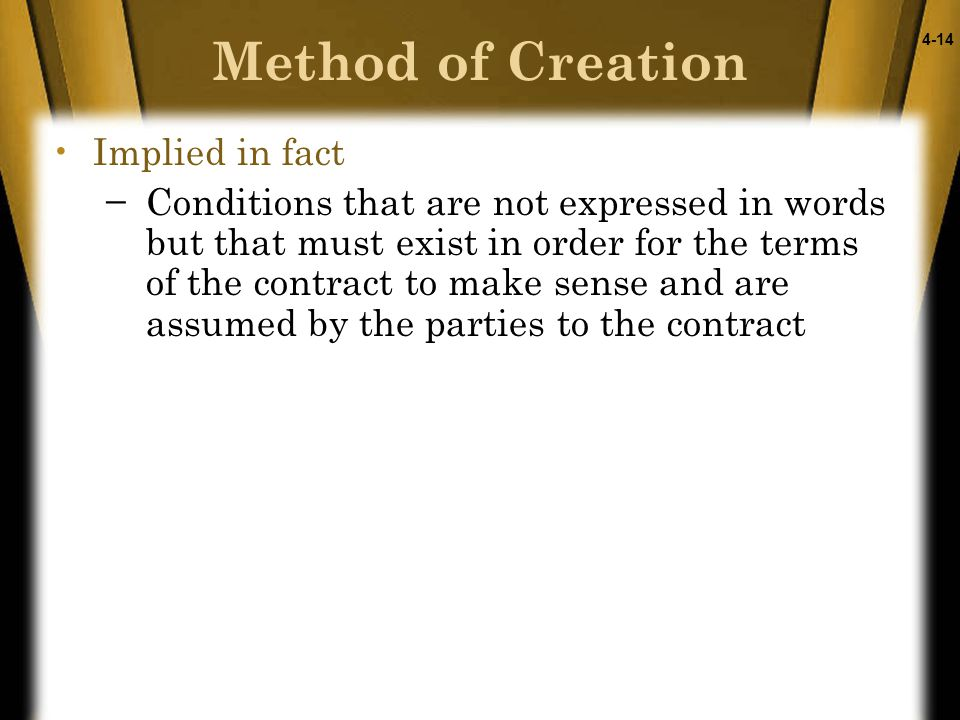 4-14 Implied in fact −Conditions that are not expressed in words but that must exist in order for the terms of the contract to make sense and are assumed by the parties to the contract Method of Creation