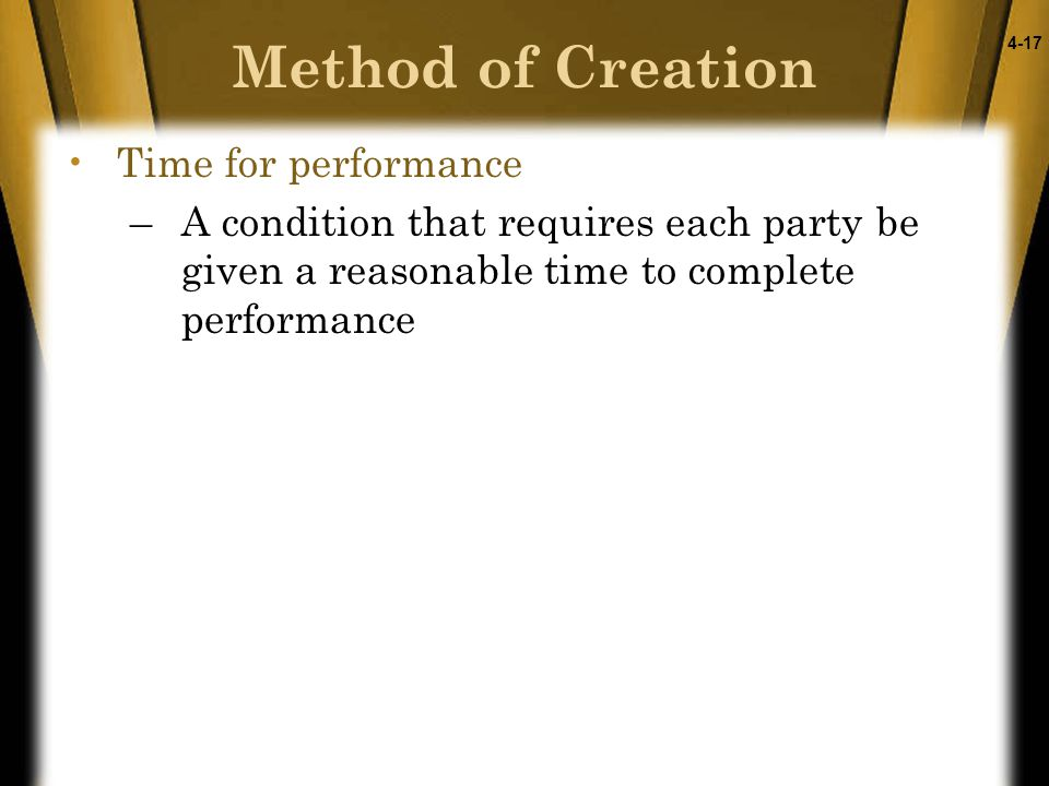 4-17 Time for performance –A condition that requires each party be given a reasonable time to complete performance Method of Creation