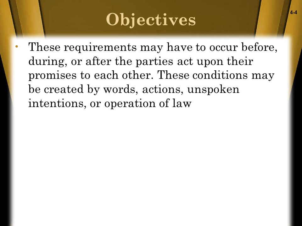 4-4 Objectives These requirements may have to occur before, during, or after the parties act upon their promises to each other.