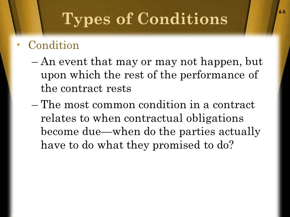 4-5 Condition –An event that may or may not happen, but upon which the rest of the performance of the contract rests –The most common condition in a contract relates to when contractual obligations become due—when do the parties actually have to do what they promised to do.