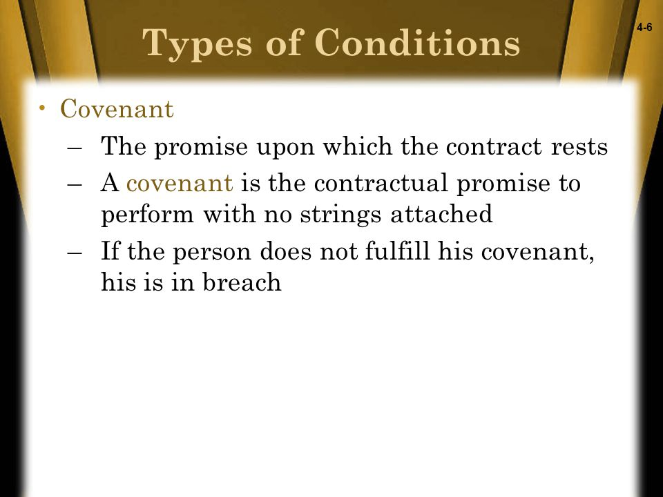 4-6 Covenant –The promise upon which the contract rests –A covenant is the contractual promise to perform with no strings attached –If the person does not fulfill his covenant, his is in breach Types of Conditions