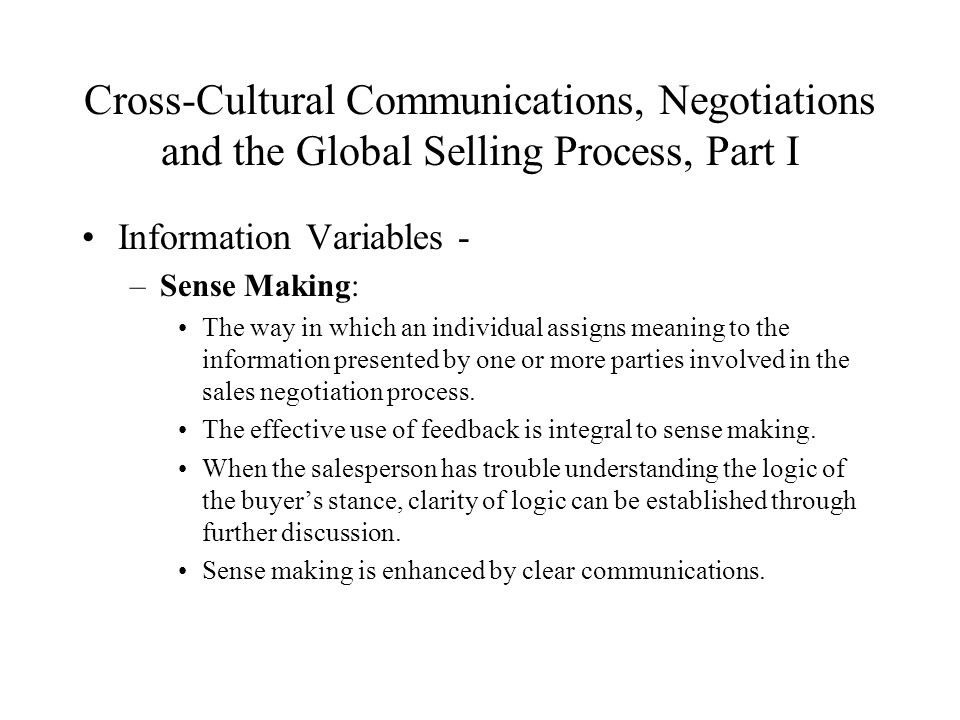 Cross-Cultural Communications, Negotiations and the Global Selling Process, Part I Information Variables - –Sense Making: The way in which an individual assigns meaning to the information presented by one or more parties involved in the sales negotiation process.