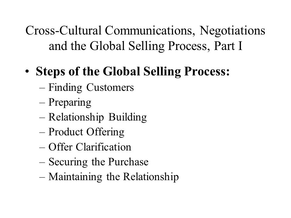 Cross-Cultural Communications, Negotiations and the Global Selling Process, Part I Steps of the Global Selling Process: –Finding Customers –Preparing –Relationship Building –Product Offering –Offer Clarification –Securing the Purchase –Maintaining the Relationship