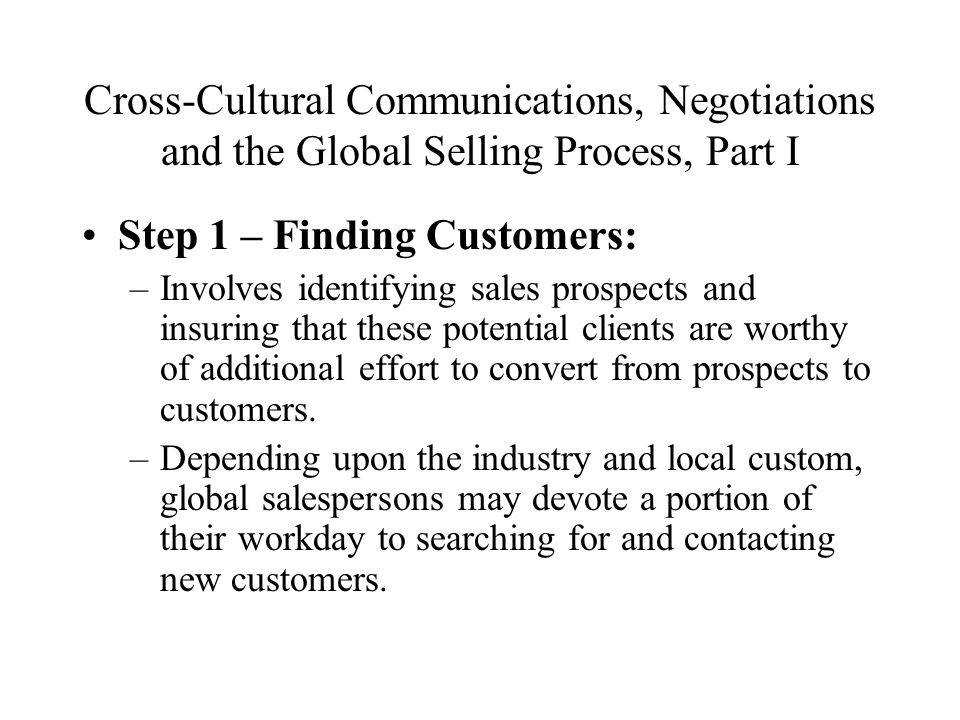 Cross-Cultural Communications, Negotiations and the Global Selling Process, Part I Step 1 – Finding Customers: –Involves identifying sales prospects and insuring that these potential clients are worthy of additional effort to convert from prospects to customers.