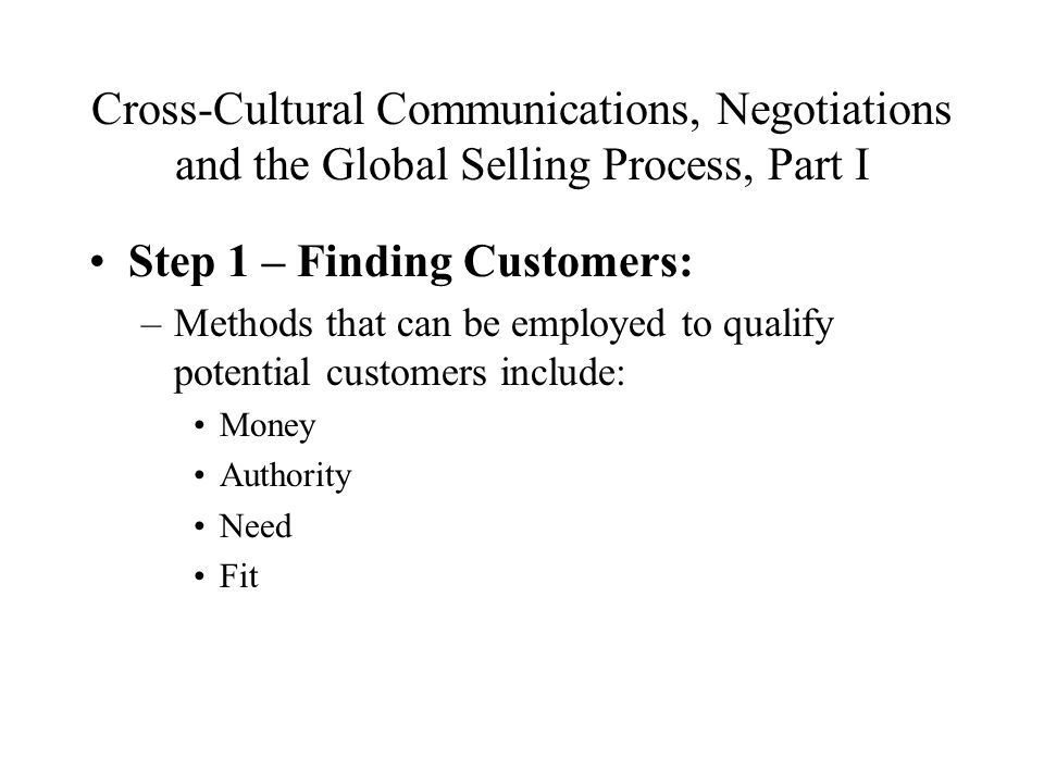Cross-Cultural Communications, Negotiations and the Global Selling Process, Part I Step 1 – Finding Customers: –Methods that can be employed to qualify potential customers include: Money Authority Need Fit