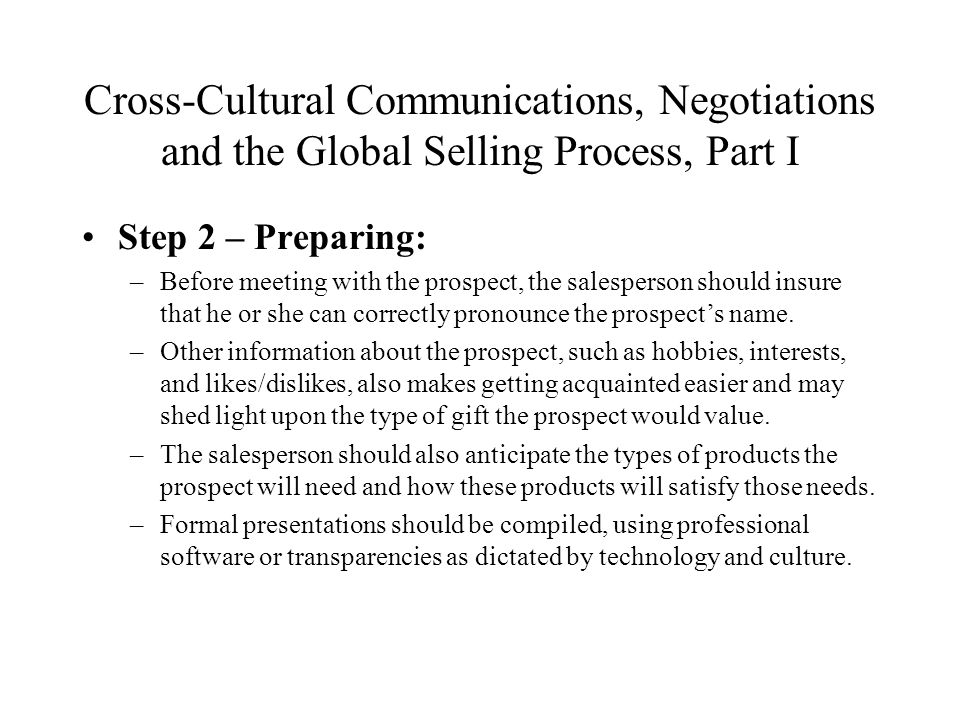 Cross-Cultural Communications, Negotiations and the Global Selling Process, Part I Step 2 – Preparing: –Before meeting with the prospect, the salesperson should insure that he or she can correctly pronounce the prospect's name.