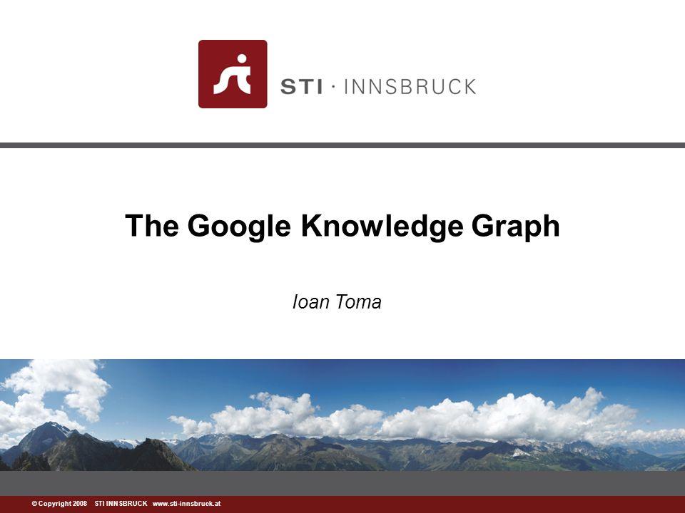 www.sti-innsbruck.at © Copyright 2008 STI INNSBRUCK www.sti-innsbruck.at The Google Knowledge Graph Ioan Toma