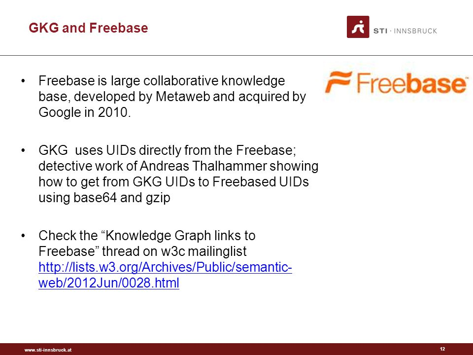 www.sti-innsbruck.at 12 GKG and Freebase Freebase is large collaborative knowledge base, developed by Metaweb and acquired by Google in 2010.