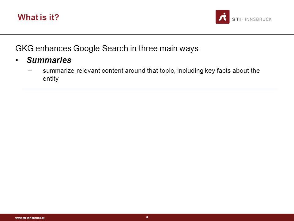 www.sti-innsbruck.at GKG enhances Google Search in three main ways: Summaries –summarize relevant content around that topic, including key facts about the entity 6 What is it