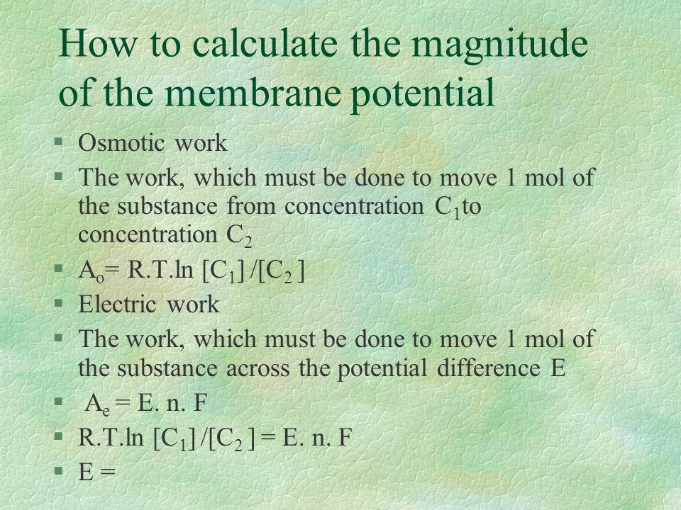 How to calculate the magnitude of the membrane potential §Osmotic work §The work, which must be done to move 1 mol of the substance from concentration C 1 to concentration C 2 §A o = R.T.ln [C 1 ] /[C 2 ] §Electric work §The work, which must be done to move 1 mol of the substance across the potential difference E § A e = E.