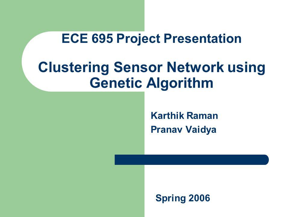 ECE 695 Project Presentation Clustering Sensor Network using Genetic Algorithm Karthik Raman Pranav Vaidya Spring 2006