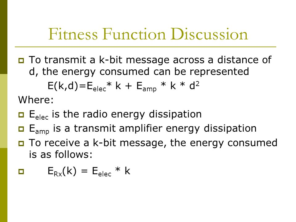 Fitness Function Discussion  To transmit a k-bit message across a distance of d, the energy consumed can be represented E(k,d)=E elec * k + E amp * k * d 2 Where:  E elec is the radio energy dissipation  E amp is a transmit amplifier energy dissipation  To receive a k-bit message, the energy consumed is as follows:  E Rx (k) = E elec * k
