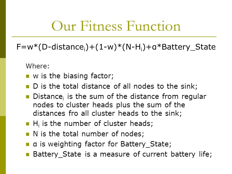 Our Fitness Function F=w*(D-distance i )+(1-w)*(N-H i )+α*Battery_State Where: w is the biasing factor; D is the total distance of all nodes to the sink; Distance i is the sum of the distance from regular nodes to cluster heads plus the sum of the distances fro all cluster heads to the sink; H i is the number of cluster heads; N is the total number of nodes; α is weighting factor for Battery_State; Battery_State is a measure of current battery life;