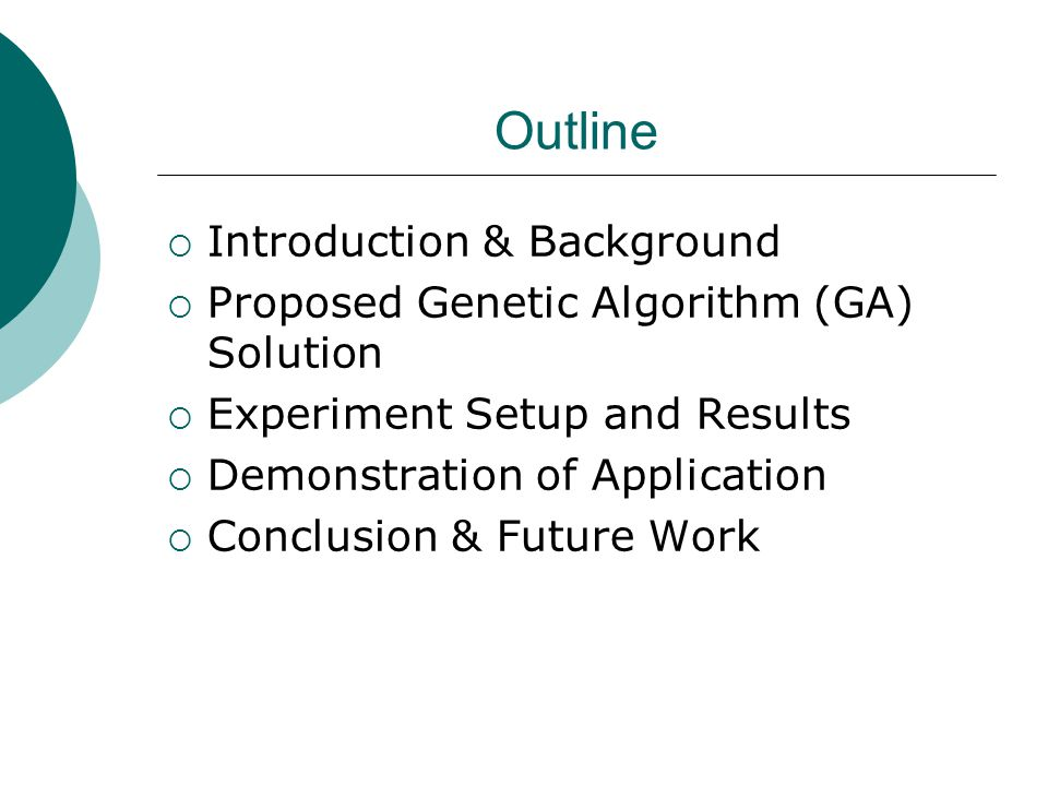 Outline  Introduction & Background  Proposed Genetic Algorithm (GA) Solution  Experiment Setup and Results  Demonstration of Application  Conclusion & Future Work