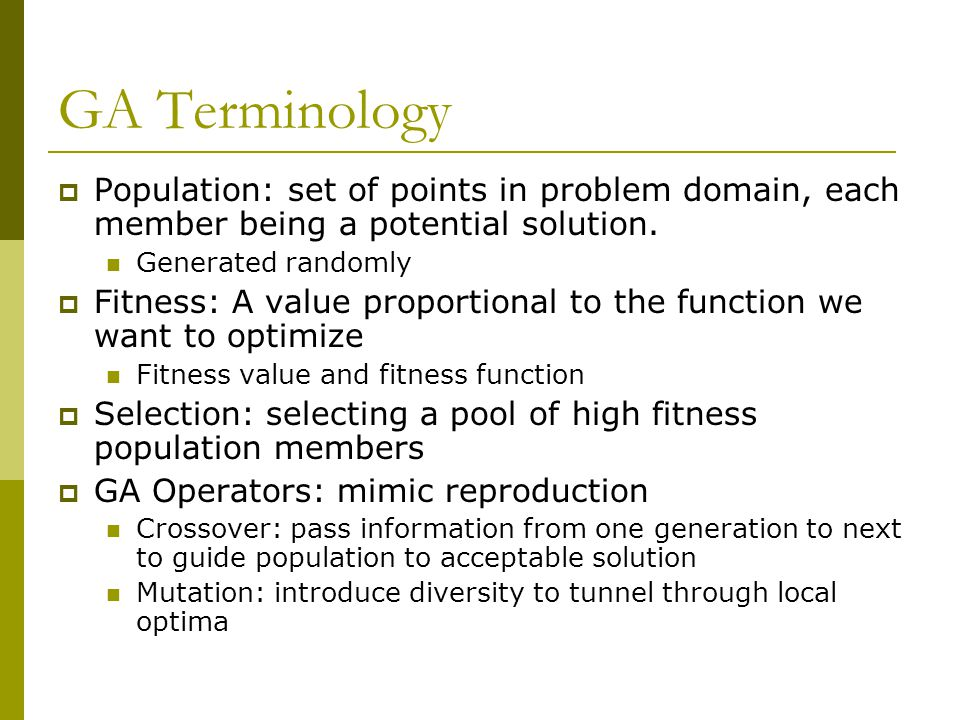GA Terminology  Population: set of points in problem domain, each member being a potential solution. Generated randomly  Fitness: A value proportion
