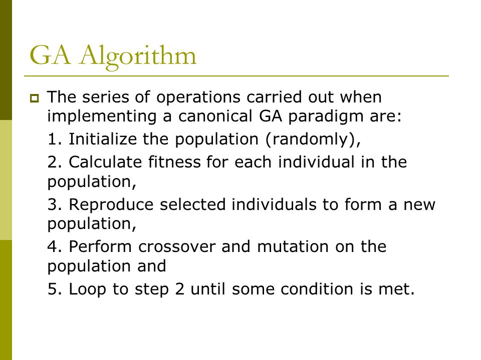 GA Algorithm  The series of operations carried out when implementing a canonical GA paradigm are: 1. Initialize the population (randomly), 2. Calcula