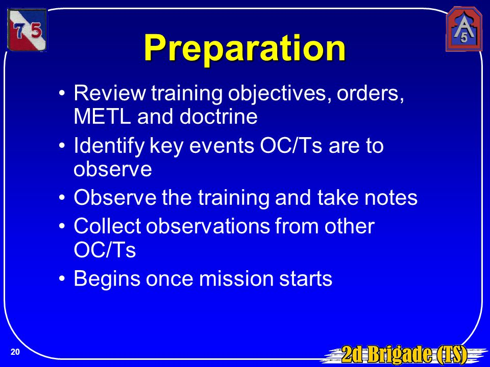Preparation Review training objectives, orders, METL and doctrine Identify key events OC/Ts are to observe Observe the training and take notes Collect