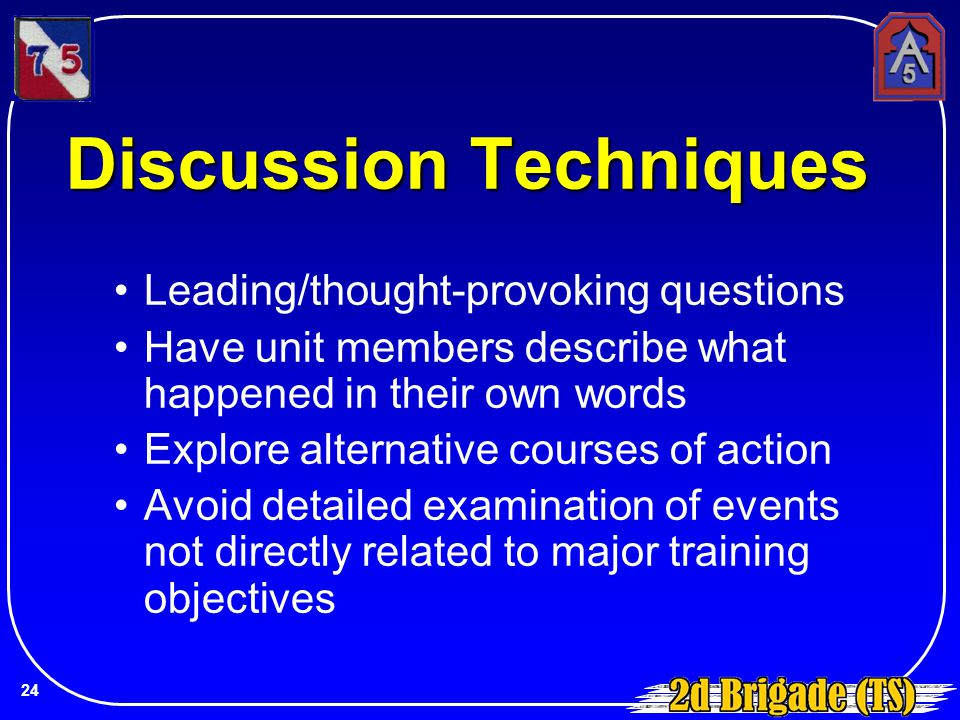 Discussion Techniques Leading/thought-provoking questions Have unit members describe what happened in their own words Explore alternative courses of a